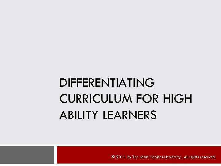 DIFFERENTIATING CURRICULUM FOR HIGH ABILITY LEARNERS © 2011 by The Johns Hopkins University. All