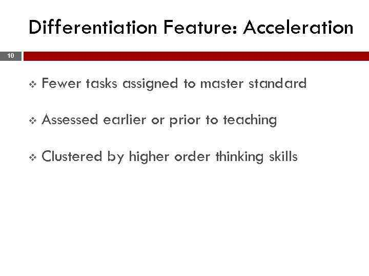 Differentiation Feature: Acceleration 10 v Fewer tasks assigned to master standard v Assessed earlier