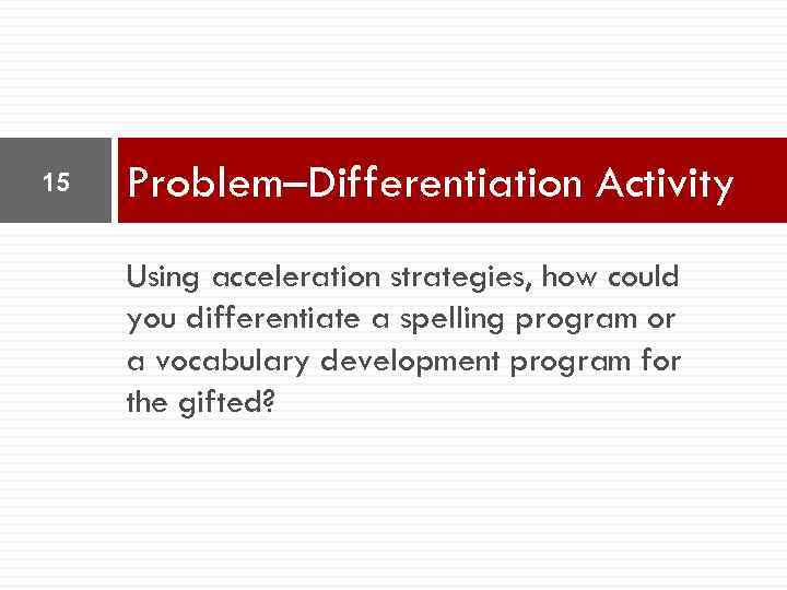 15 Problem–Differentiation Activity Using acceleration strategies, how could you differentiate a spelling program or