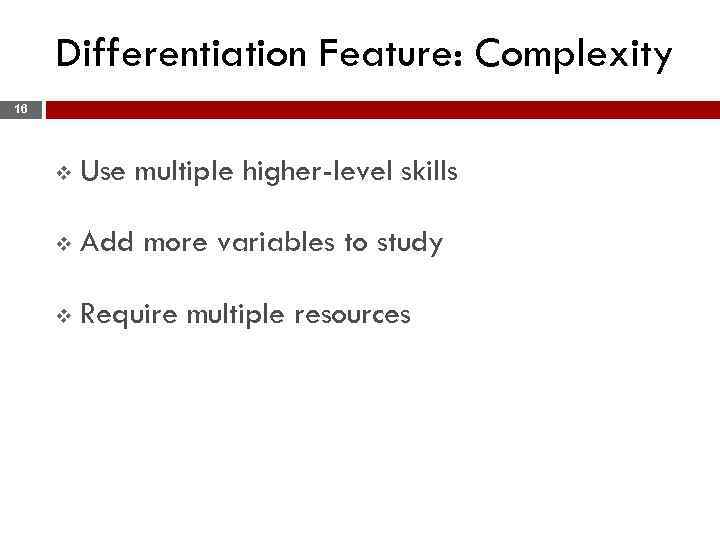 Differentiation Feature: Complexity 16 v Use multiple higher-level skills v Add more variables to