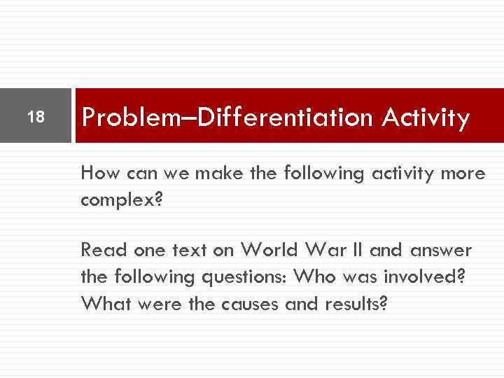 18 Problem–Differentiation Activity How can we make the following activity more complex? Read one