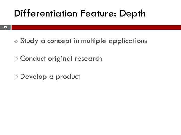 Differentiation Feature: Depth 19 v Study a concept in multiple applications v Conduct original