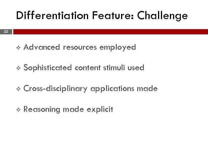 Differentiation Feature: Challenge 22 v Advanced resources employed v Sophisticated content stimuli used v