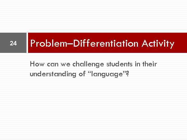 "24 Problem–Differentiation Activity How can we challenge students in their understanding of ""language""?"