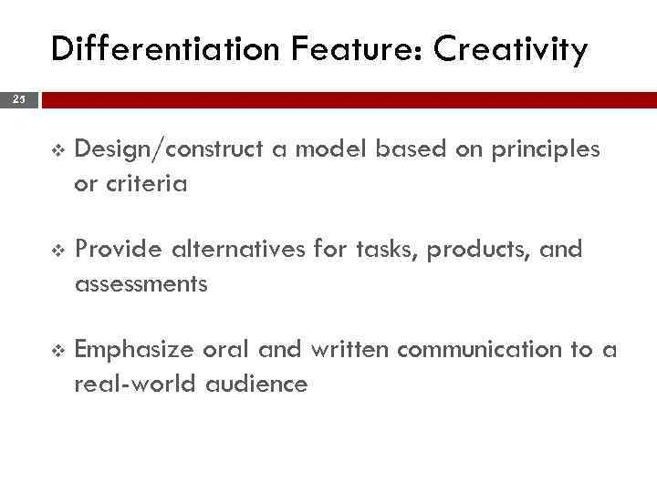 Differentiation Feature: Creativity 25 v Design/construct a model based on principles or criteria v