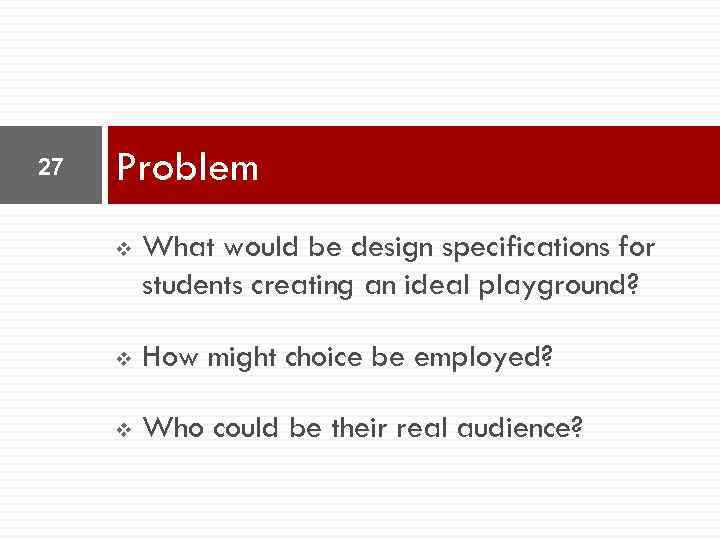 27 Problem v What would be design specifications for students creating an ideal playground?