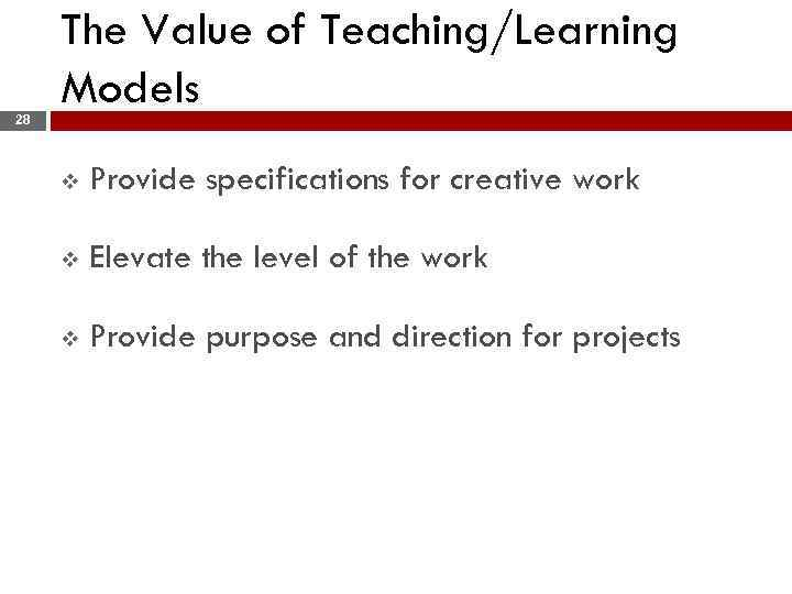 28 The Value of Teaching/Learning Models v Provide specifications for creative work v Elevate