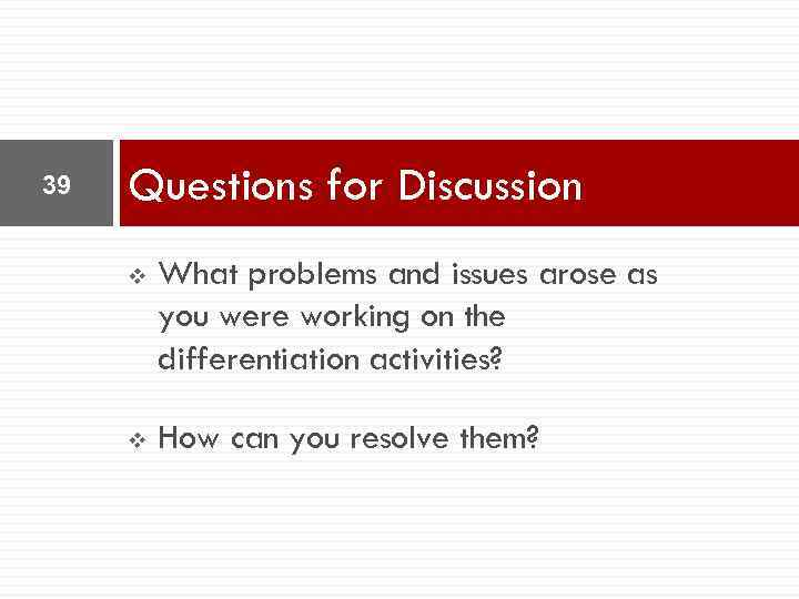 39 Questions for Discussion v What problems and issues arose as you were working