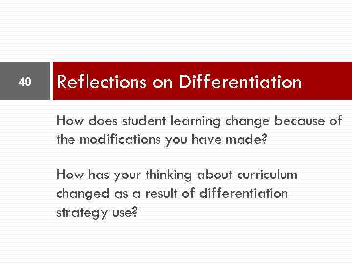 40 Reflections on Differentiation How does student learning change because of the modifications you