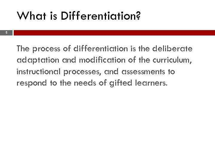 What is Differentiation? 5 The process of differentiation is the deliberate adaptation and modification