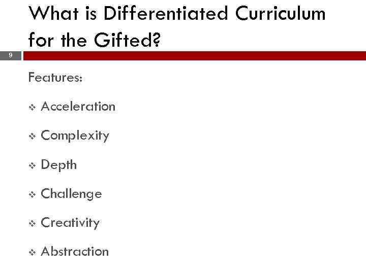 What is Differentiated Curriculum for the Gifted? 9 Features: v Acceleration v Complexity v