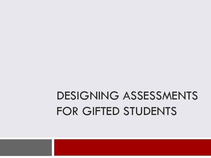 DESIGNING ASSESSMENTS FOR GIFTED STUDENTS