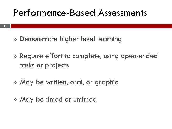 Performance-Based Assessments 10 v Demonstrate higher level learning v Require effort to complete, using