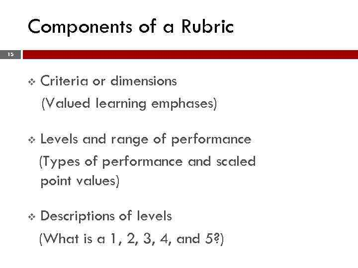 Components of a Rubric 15 v Criteria or dimensions (Valued learning emphases) v Levels