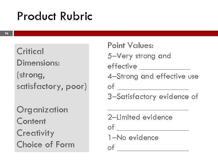 Product Rubric 16 Critical Dimensions: (strong, satisfactory, poor) Organization Content Creativity Choice of Form