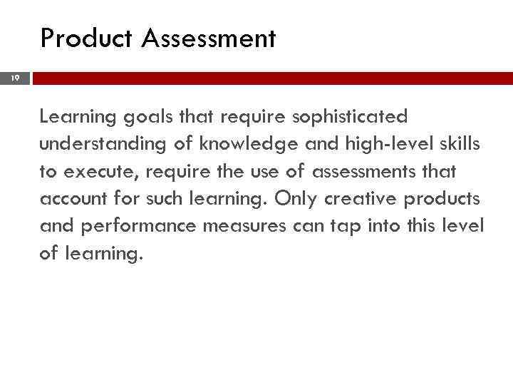 Product Assessment 19 Learning goals that require sophisticated understanding of knowledge and high-level skills
