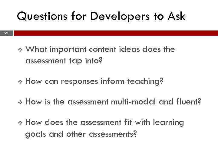 Questions for Developers to Ask 23 v What important content ideas does the assessment