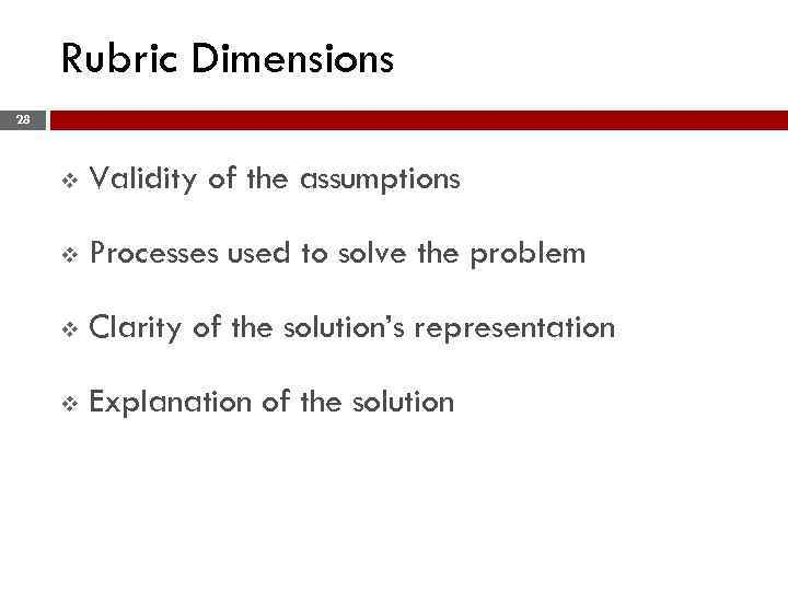 Rubric Dimensions 28 v Validity of the assumptions v Processes used to solve the