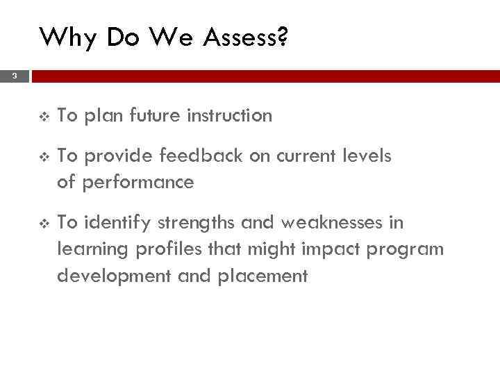 Why Do We Assess? 3 v To plan future instruction v To provide feedback