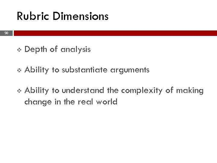 Rubric Dimensions 30 v Depth of analysis v Ability to substantiate arguments v Ability