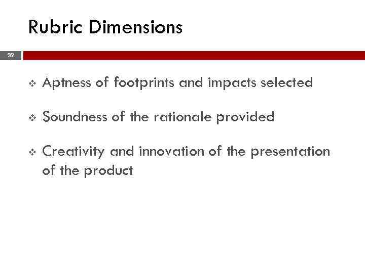 Rubric Dimensions 32 v Aptness of footprints and impacts selected v Soundness of the