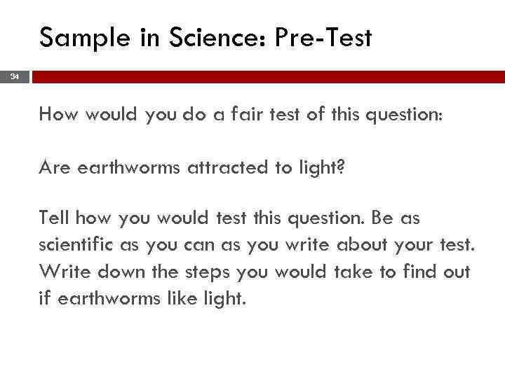 Sample in Science: Pre-Test 34 How would you do a fair test of this