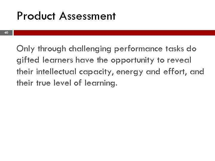 Product Assessment 40 Only through challenging performance tasks do gifted learners have the opportunity
