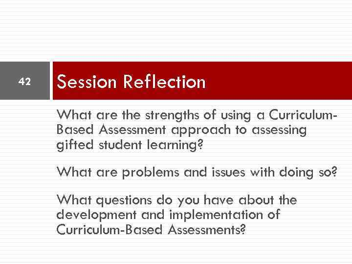42 Session Reflection What are the strengths of using a Curriculum. Based Assessment approach
