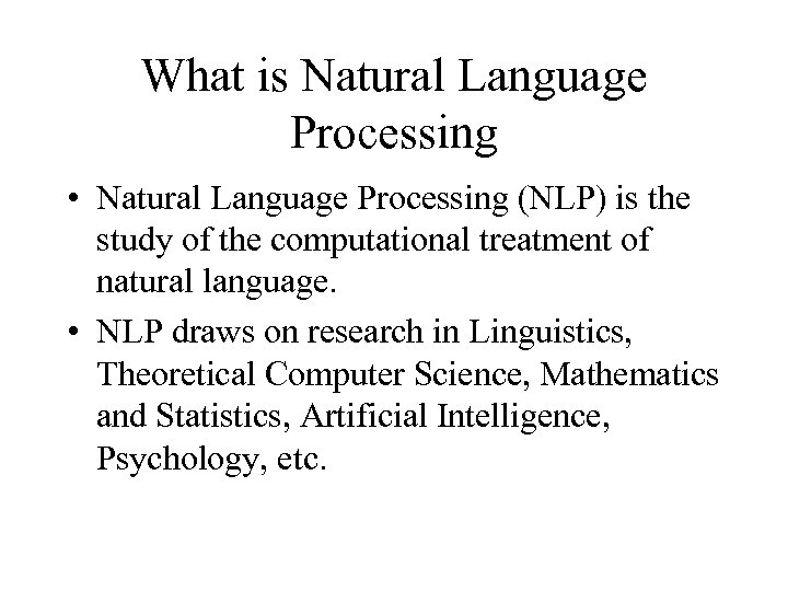 What is Natural Language Processing • Natural Language Processing (NLP) is the study of