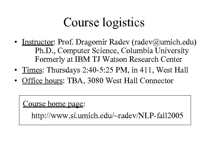 Course logistics • Instructor: Prof. Dragomir Radev (radev@umich. edu) Ph. D. , Computer Science,