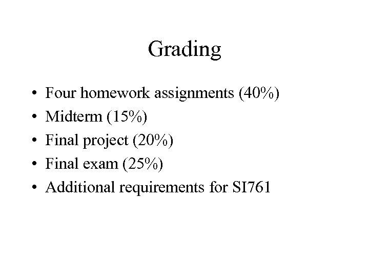 Grading • • • Four homework assignments (40%) Midterm (15%) Final project (20%) Final
