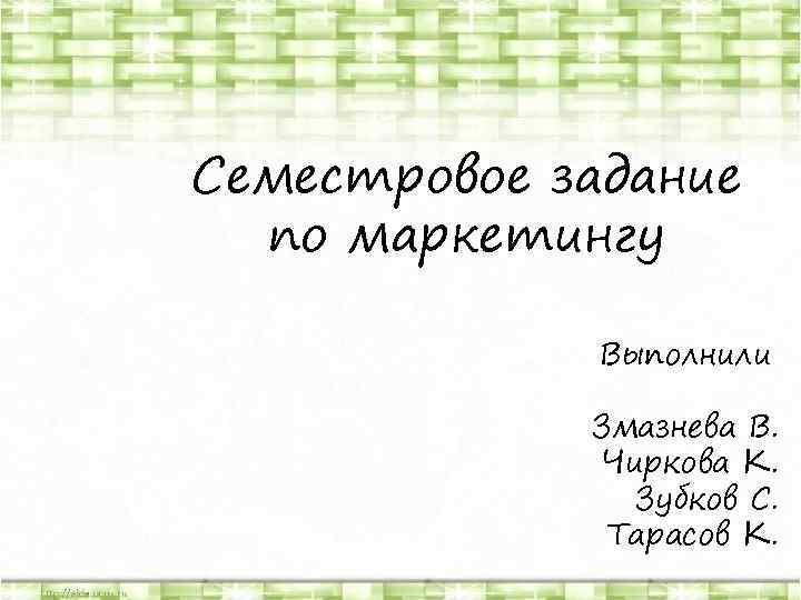 Семестровое задание по маркетингу Выполнили Змазнева В. Чиркова К. Зубков С. Тарасов К.
