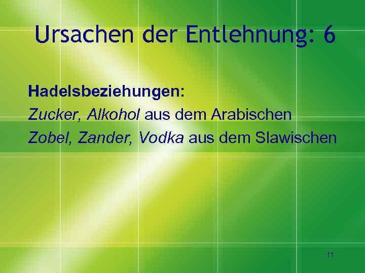 Ursachen der Entlehnung: 6 Hadelsbeziehungen: Zucker, Alkohol aus dem Arabischen Zobel, Zander, Vodka aus