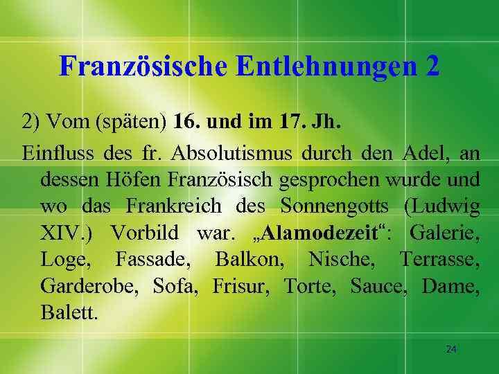 Französische Entlehnungen 2 2) Vom (späten) 16. und im 17. Jh. Einfluss des fr.