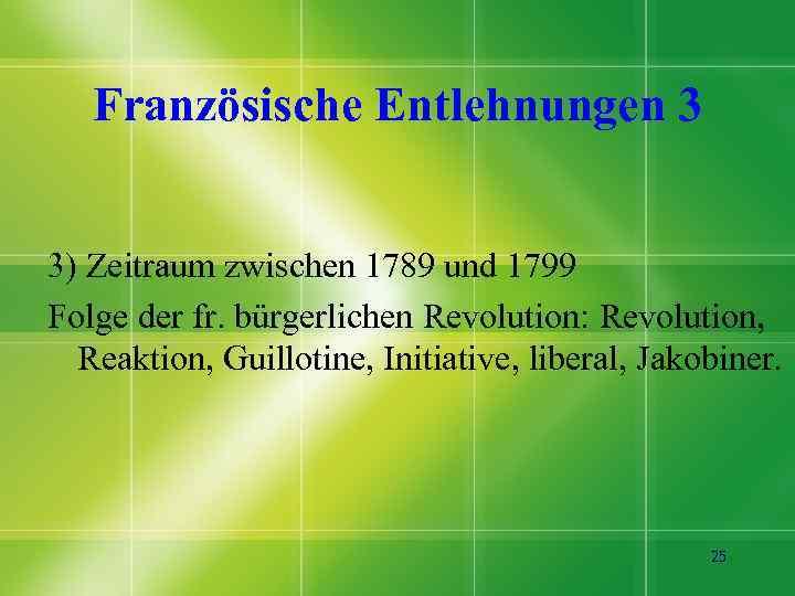 Französische Entlehnungen 3 3) Zeitraum zwischen 1789 und 1799 Folge der fr. bürgerlichen Revolution: