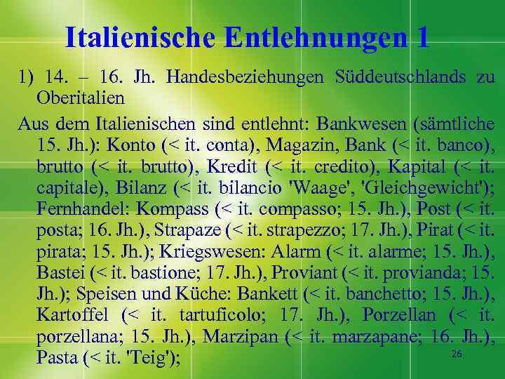 Italienische Entlehnungen 1 1) 14. – 16. Jh. Handesbeziehungen Süddeutschlands zu Oberitalien Aus dem