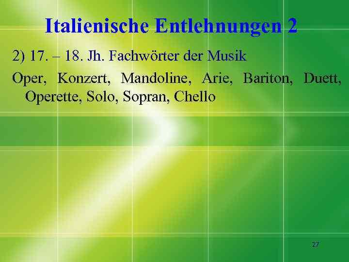 Italienische Entlehnungen 2 2) 17. – 18. Jh. Fachwörter der Musik Oper, Konzert, Mandoline,