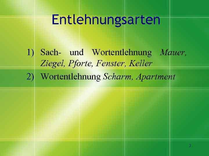 Entlehnungsarten 1) Sach- und Wortentlehnung Mauer, Ziegel, Pforte, Fenster, Keller 2) Wortentlehnung Scharm, Apartment