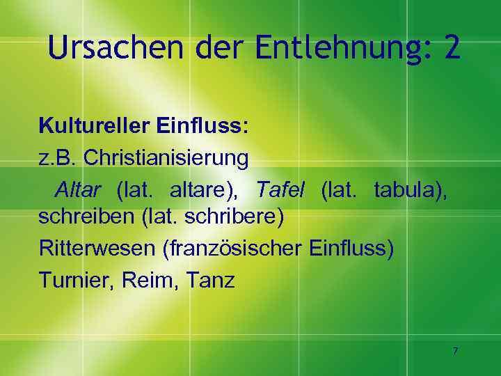 Ursachen der Entlehnung: 2 Kultureller Einfluss: z. B. Christianisierung Altar (lat. altare), Tafel (lat.