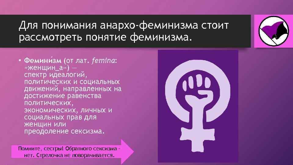 Для понимания анархо-феминизма стоит рассмотреть понятие феминизма. • Фемини зм (от лат. femina: «женщин_а»