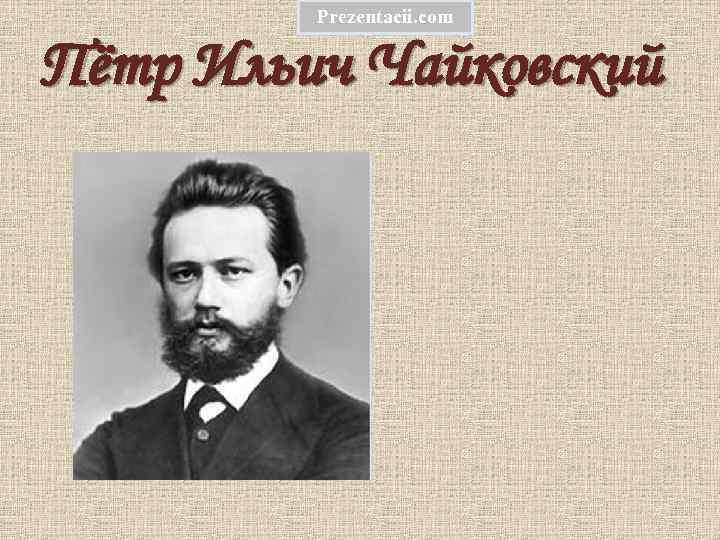 Prezentacii. com Пётр Ильич Чайковский