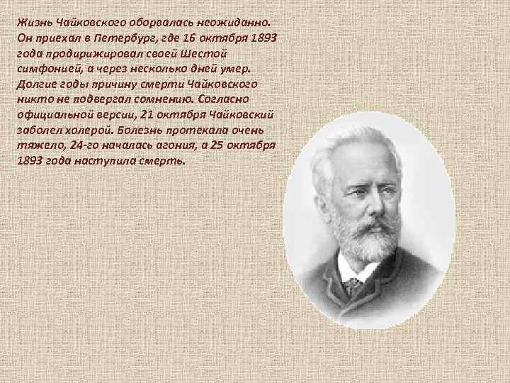 Жизнь Чайковского оборвалась неожиданно. Он приехал в Петербург, где 16 октября 1893 года продирижировал