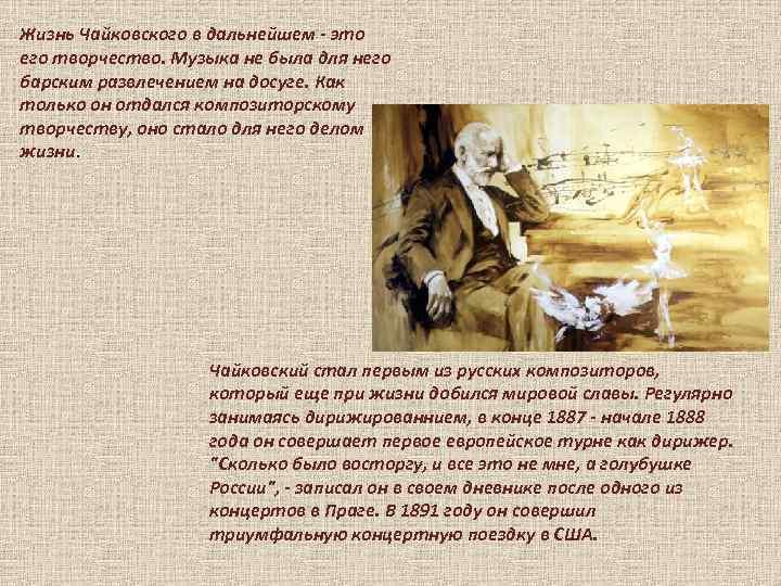 Жизнь Чайковского в дальнейшем - это его творчество. Музыка не была для него барским
