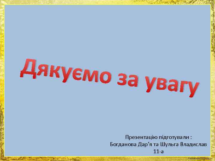 Дякуємо з а увагу Презентацію підготували : Богданова Дар'я та Шульга Владислав 11 -а