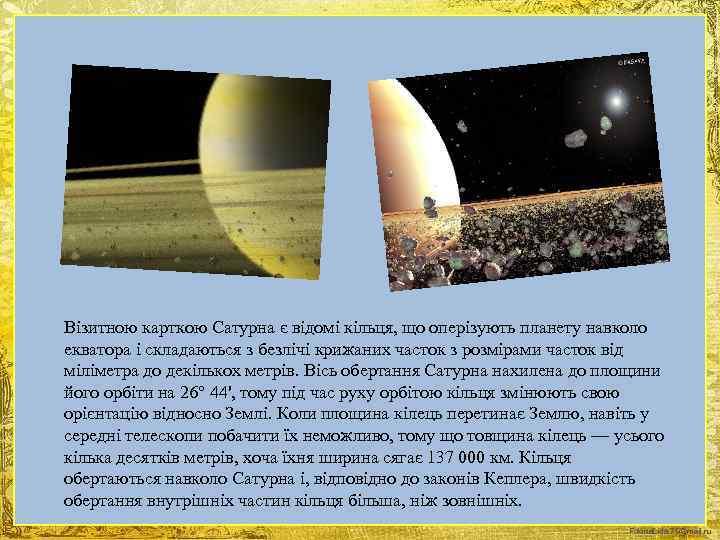 Візитною карткою Сатурна є відомі кільця, що оперізують планету навколо екватора і складаються з