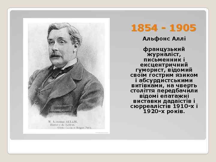 1854 - 1905 Альфонс Аллі французький журналіст, письменник і ексцентричний гуморист, відомий своїм гострим