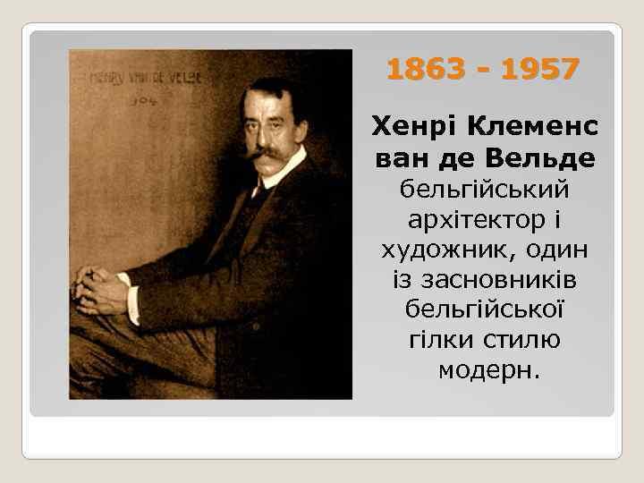 1863 - 1957 Хенрі Клеменс ван де Вельде бельгійський архітектор і художник, один із