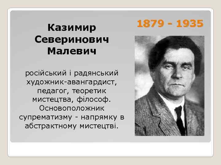 Казимир Северинович Малевич російський і радянський художник-авангардист, педагог, теоретик мистецтва, філософ. Основоположник супрематизму -