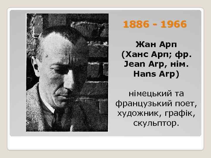1886 - 1966 Жан Арп (Ханс Арп; фр. Jean Arp, нім. Hans Arp) німецький