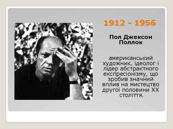 1912 - 1956 Пол Джексон Поллок американський художник, ідеолог і лідер абстрактного експресіонізму, що